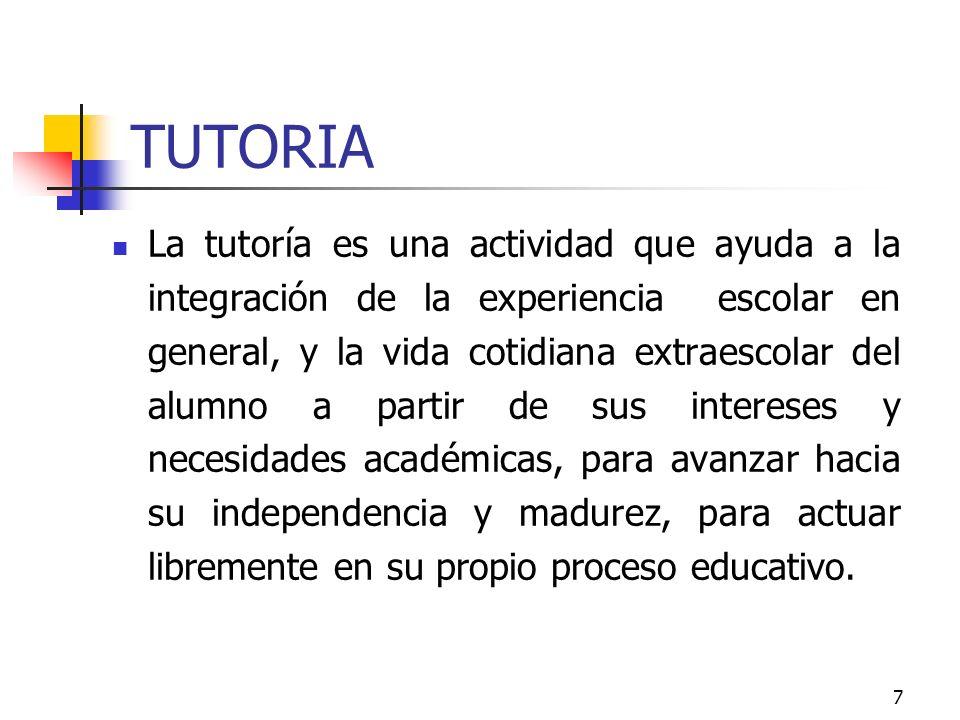 7 TUTORIA La tutoría es una actividad que ayuda a la integración de la experiencia escolar en general, y la vida cotidiana extraescolar del alumno a p