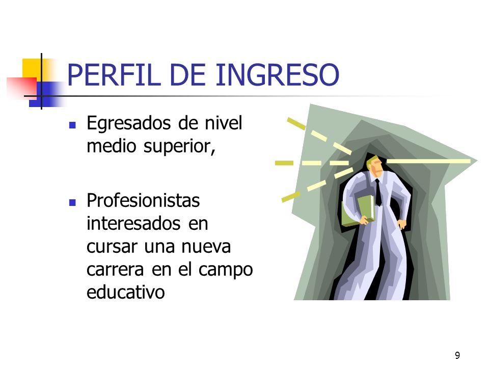9 PERFIL DE INGRESO Egresados de nivel medio superior, Profesionistas interesados en cursar una nueva carrera en el campo educativo