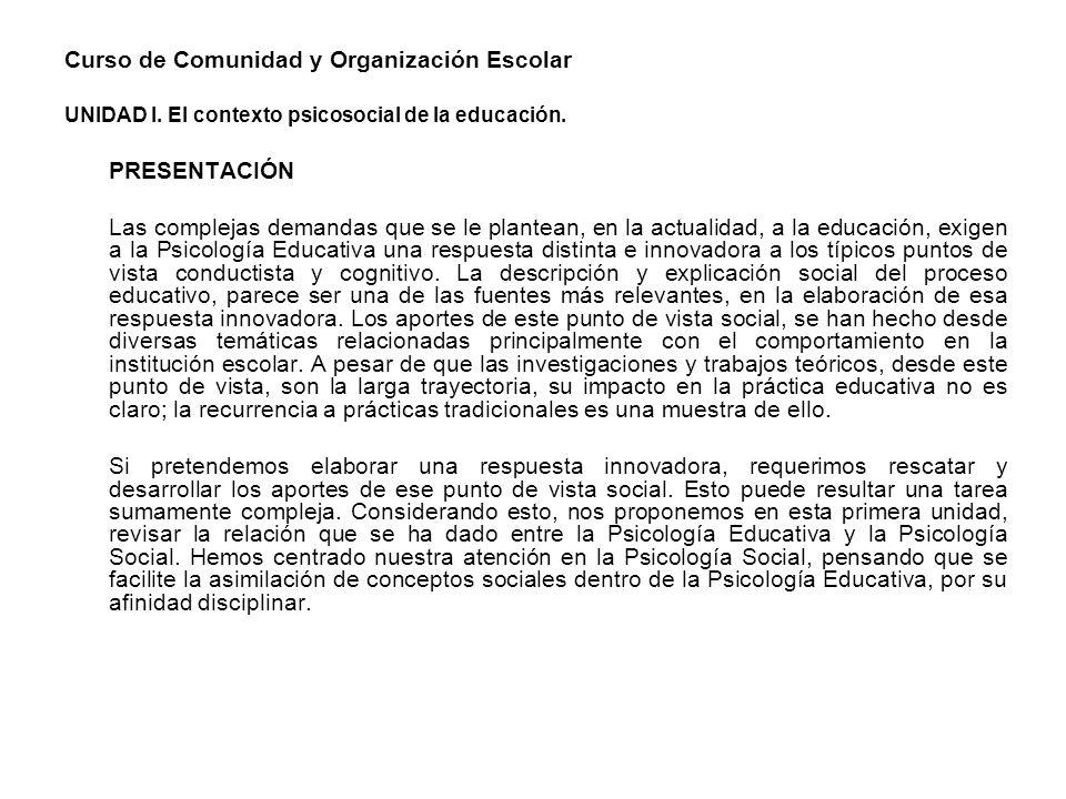Curso de Comunidad y Organización Escolar UNIDAD I. El contexto psicosocial de la educación. PRESENTACIÓN Las complejas demandas que se le plantean, e