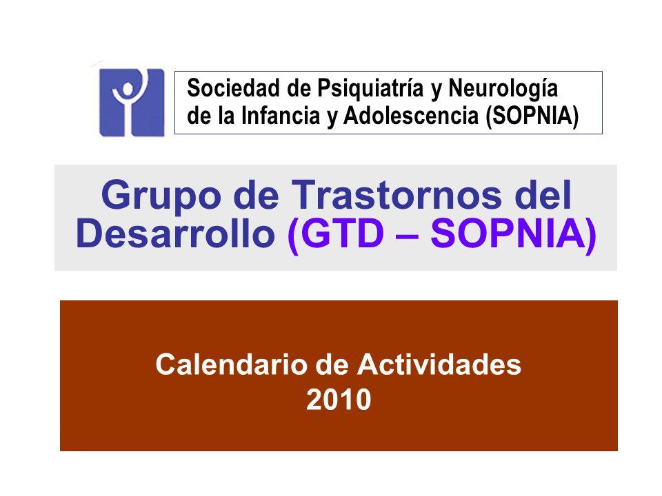 Grupo de Trastornos del Desarrollo (GTD – SOPNIA) Calendario de Actividades 2010 Sociedad de Psiquiatría y Neurología de la Infancia y Adolescencia (S