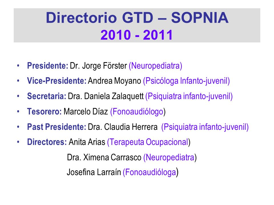 Directorio GTD – SOPNIA 2010 - 2011 Presidente: Dr. Jorge Förster (Neuropediatra) Vice-Presidente: Andrea Moyano (Psicóloga Infanto-juvenil) Secretari