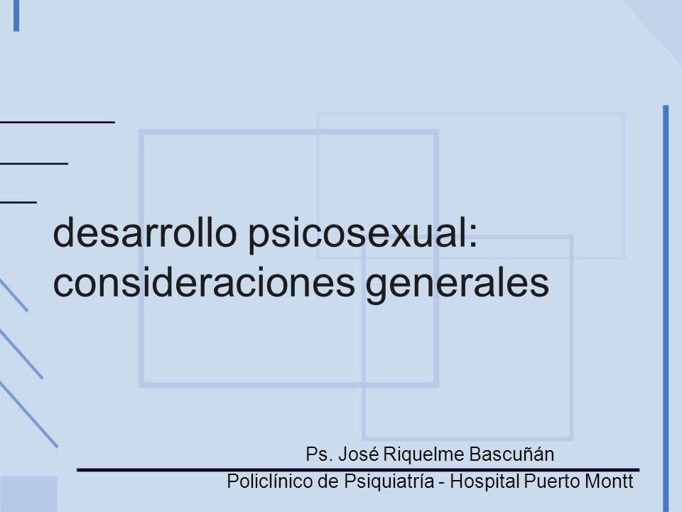 desarrollo psicosexual: consideraciones generales Ps. José Riquelme Bascuñán Policlínico de Psiquiatría - Hospital Puerto Montt