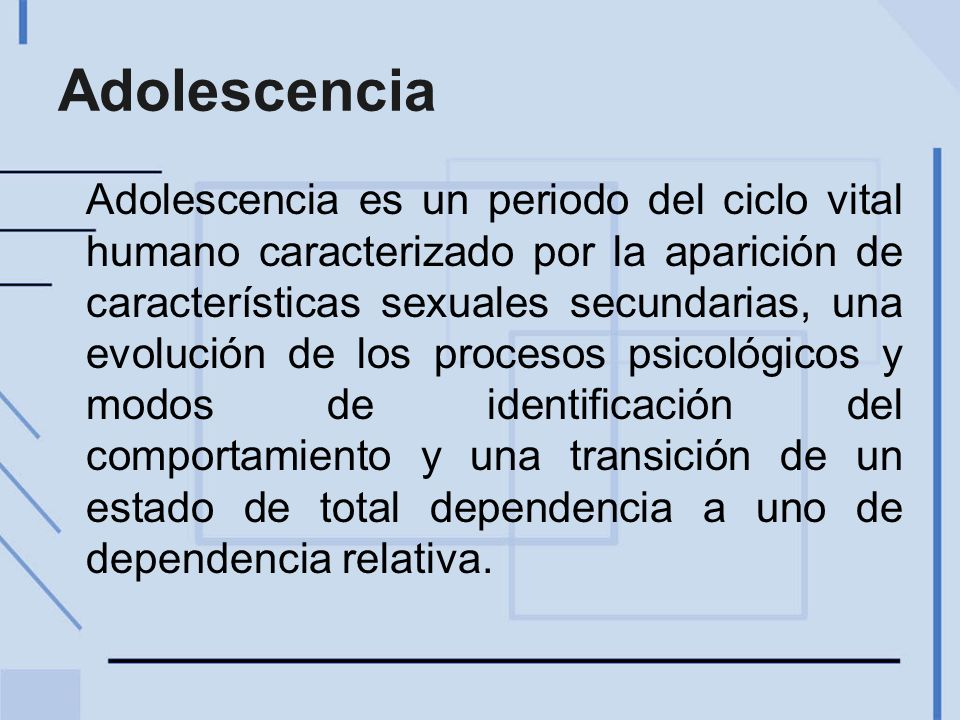Adolescencia Adolescencia es un periodo del ciclo vital humano caracterizado por la aparición de características sexuales secundarias, una evolución de los procesos psicológicos y modos de identificación del comportamiento y una transición de un estado de total dependencia a uno de dependencia relativa.