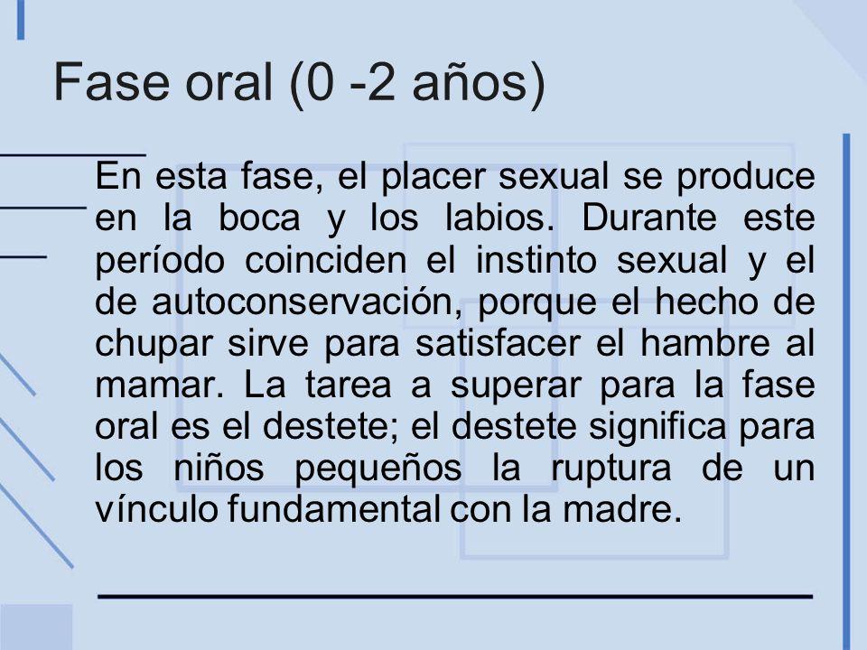 Fase oral (0 -2 años) En esta fase, el placer sexual se produce en la boca y los labios. Durante este período coinciden el instinto sexual y el de aut