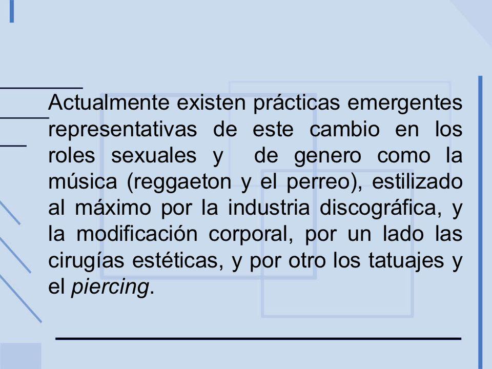 Actualmente existen prácticas emergentes representativas de este cambio en los roles sexuales y de genero como la música (reggaeton y el perreo), esti