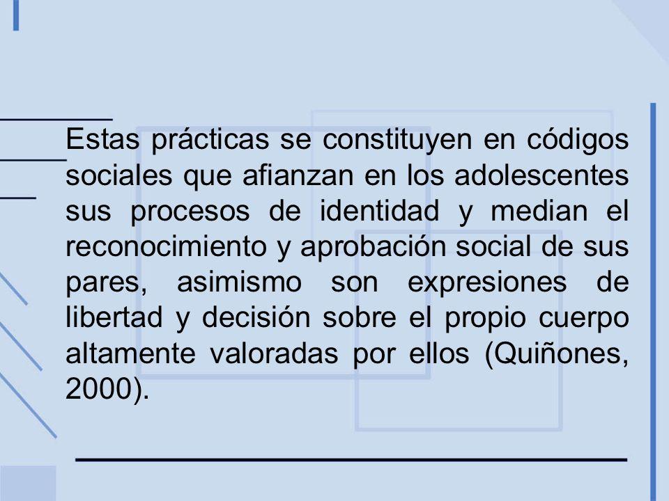 Estas prácticas se constituyen en códigos sociales que afianzan en los adolescentes sus procesos de identidad y median el reconocimiento y aprobación social de sus pares, asimismo son expresiones de libertad y decisión sobre el propio cuerpo altamente valoradas por ellos (Quiñones, 2000).