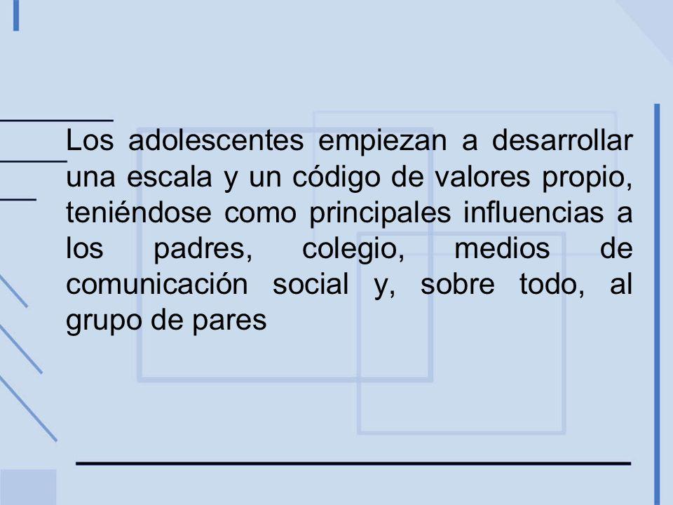 Los adolescentes empiezan a desarrollar una escala y un código de valores propio, teniéndose como principales influencias a los padres, colegio, medio