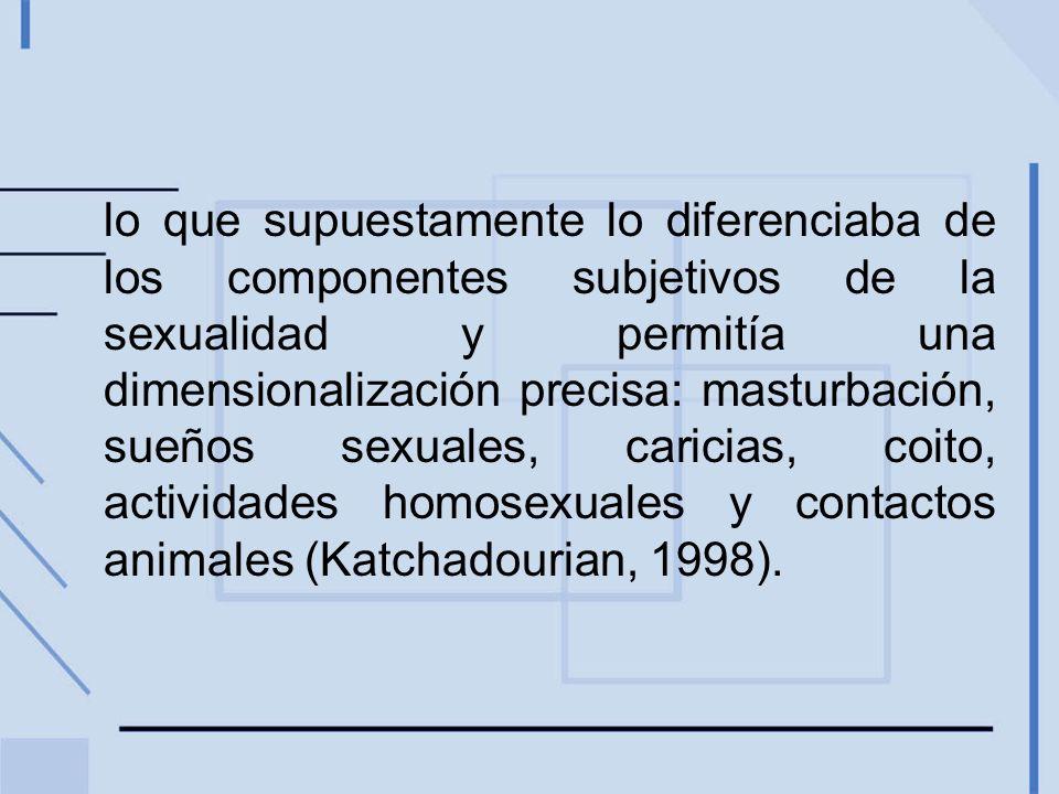 lo que supuestamente lo diferenciaba de los componentes subjetivos de la sexualidad y permitía una dimensionalización precisa: masturbación, sueños sexuales, caricias, coito, actividades homosexuales y contactos animales (Katchadourian, 1998).