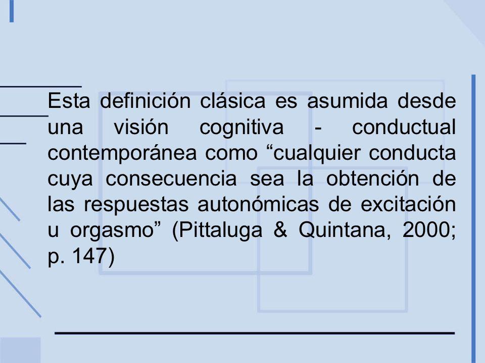 Esta definición clásica es asumida desde una visión cognitiva - conductual contemporánea como cualquier conducta cuya consecuencia sea la obtención de las respuestas autonómicas de excitación u orgasmo (Pittaluga & Quintana, 2000; p.