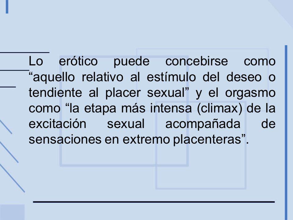 Lo erótico puede concebirse como aquello relativo al estímulo del deseo o tendiente al placer sexual y el orgasmo como la etapa más intensa (climax) de la excitación sexual acompañada de sensaciones en extremo placenteras.