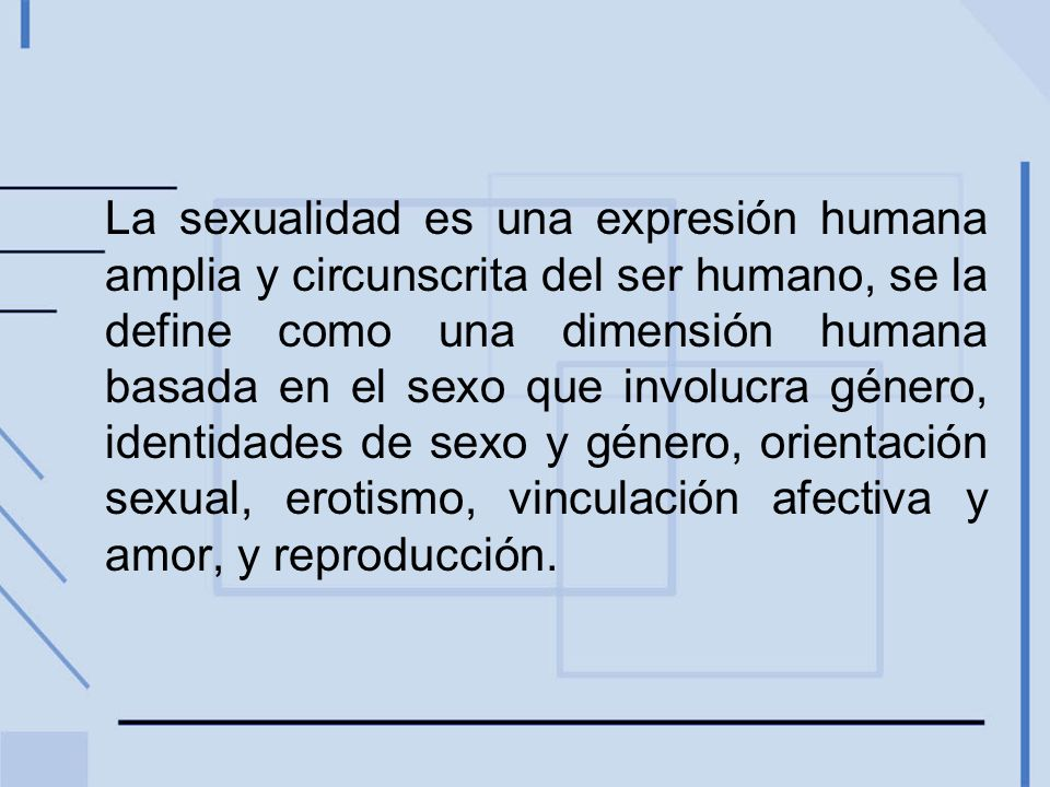 La sexualidad es una expresión humana amplia y circunscrita del ser humano, se la define como una dimensión humana basada en el sexo que involucra género, identidades de sexo y género, orientación sexual, erotismo, vinculación afectiva y amor, y reproducción.