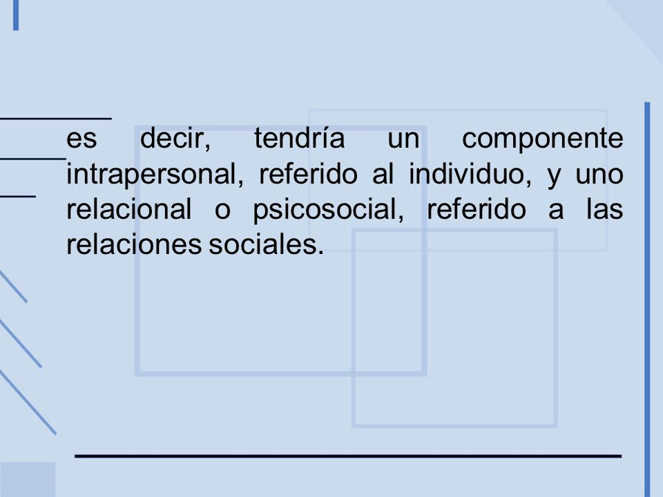 es decir, tendría un componente intrapersonal, referido al individuo, y uno relacional o psicosocial, referido a las relaciones sociales.