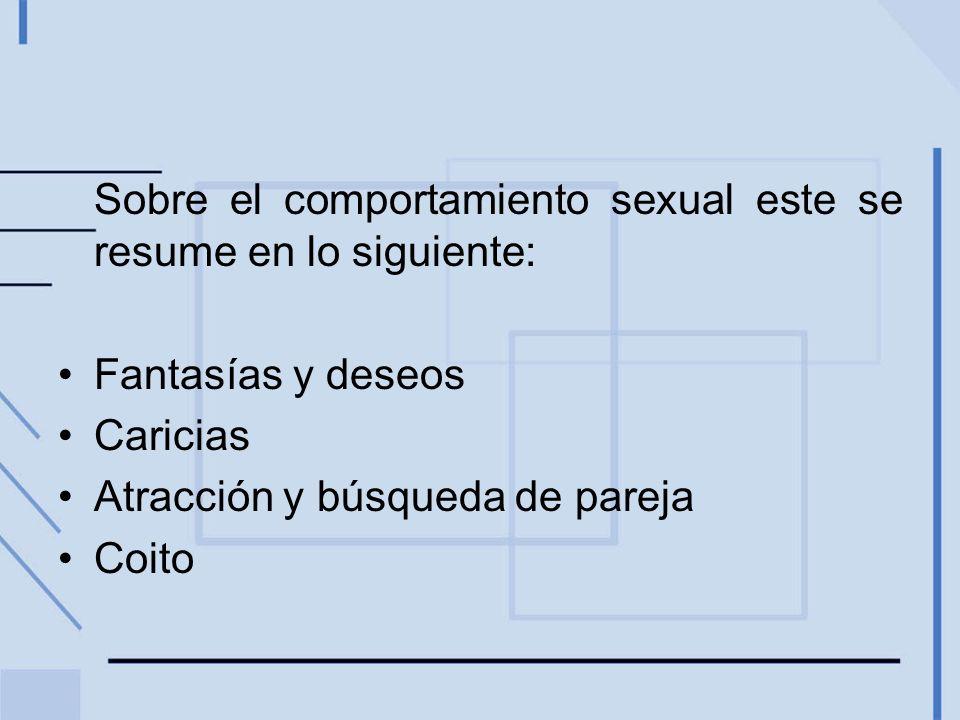 Sobre el comportamiento sexual este se resume en lo siguiente: Fantasías y deseos Caricias Atracción y búsqueda de pareja Coito