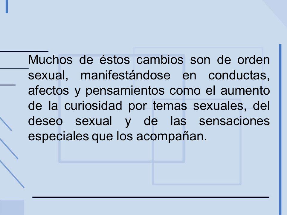 Muchos de éstos cambios son de orden sexual, manifestándose en conductas, afectos y pensamientos como el aumento de la curiosidad por temas sexuales, del deseo sexual y de las sensaciones especiales que los acompañan.