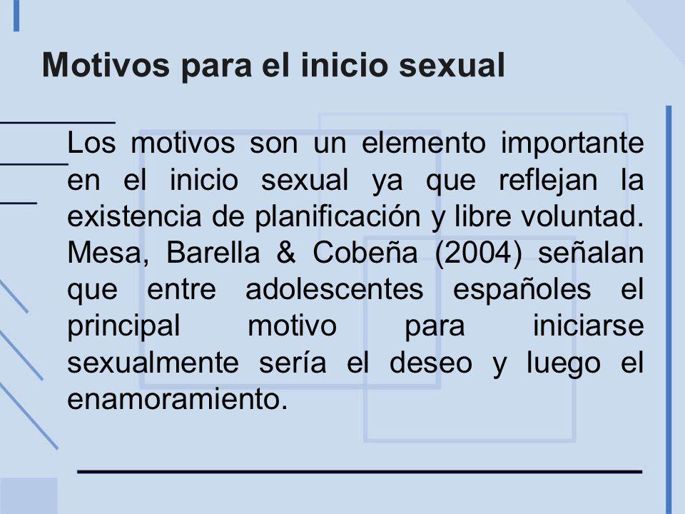 Motivos para el inicio sexual Los motivos son un elemento importante en el inicio sexual ya que reflejan la existencia de planificación y libre voluntad.