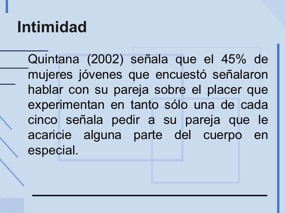 Intimidad Quintana (2002) señala que el 45% de mujeres jóvenes que encuestó señalaron hablar con su pareja sobre el placer que experimentan en tanto sólo una de cada cinco señala pedir a su pareja que le acaricie alguna parte del cuerpo en especial.