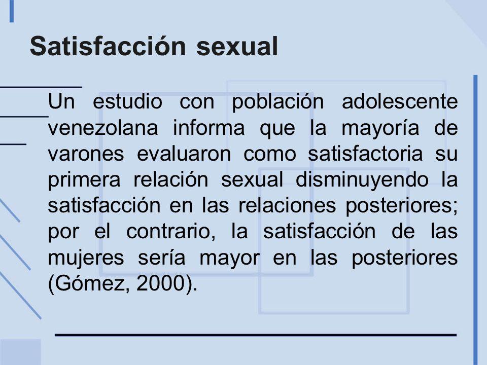 Satisfacción sexual Un estudio con población adolescente venezolana informa que la mayoría de varones evaluaron como satisfactoria su primera relación sexual disminuyendo la satisfacción en las relaciones posteriores; por el contrario, la satisfacción de las mujeres sería mayor en las posteriores (Gómez, 2000).