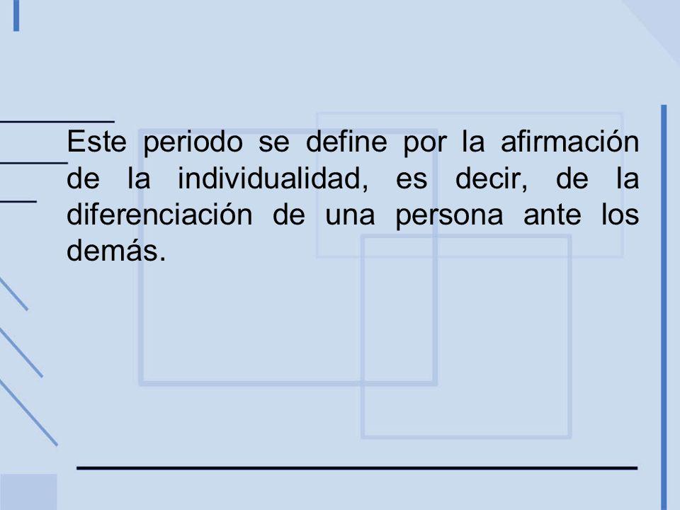 Este periodo se define por la afirmación de la individualidad, es decir, de la diferenciación de una persona ante los demás.