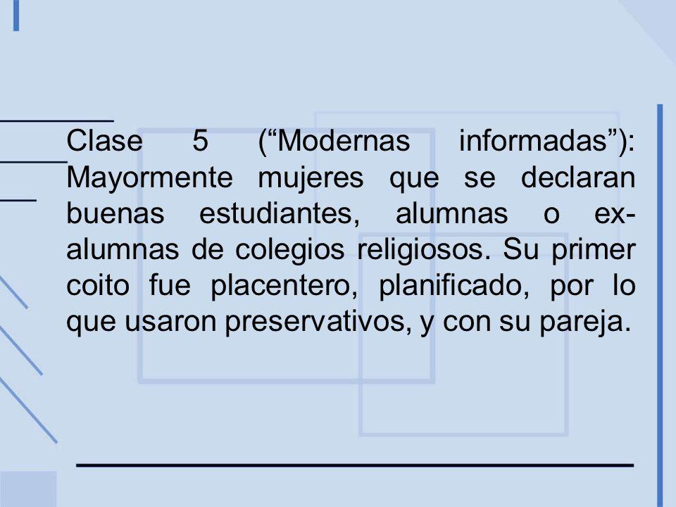 Clase 5 (Modernas informadas): Mayormente mujeres que se declaran buenas estudiantes, alumnas o ex- alumnas de colegios religiosos. Su primer coito fu