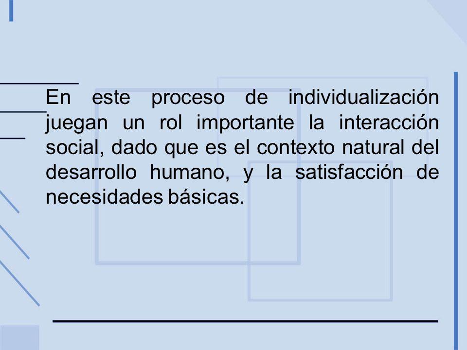 En este proceso de individualización juegan un rol importante la interacción social, dado que es el contexto natural del desarrollo humano, y la satisfacción de necesidades básicas.