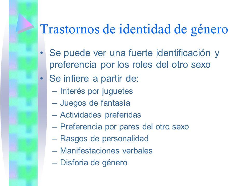 Trastornos de identidad de género Se puede ver una fuerte identificación y preferencia por los roles del otro sexo Se infiere a partir de: –Interés por juguetes –Juegos de fantasía –Actividades preferidas –Preferencia por pares del otro sexo –Rasgos de personalidad –Manifestaciones verbales –Disforia de género