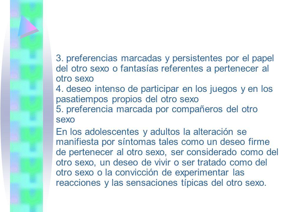 3. preferencias marcadas y persistentes por el papel del otro sexo o fantasías referentes a pertenecer al otro sexo 4. deseo intenso de participar en