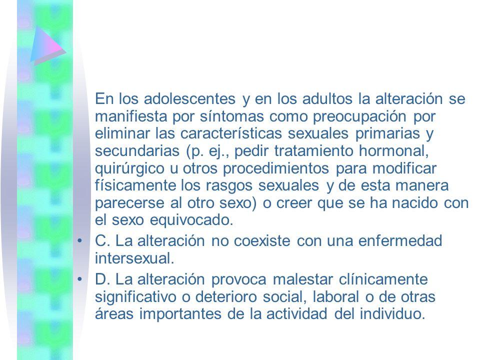 En los adolescentes y en los adultos la alteración se manifiesta por síntomas como preocupación por eliminar las características sexuales primarias y secundarias (p.