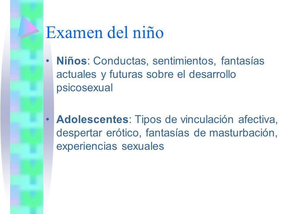 Examen del niño Niños: Conductas, sentimientos, fantasías actuales y futuras sobre el desarrollo psicosexual Adolescentes: Tipos de vinculación afectiva, despertar erótico, fantasías de masturbación, experiencias sexuales