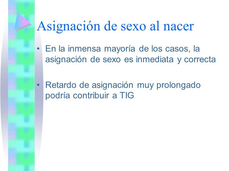 Asignación de sexo al nacer En la inmensa mayoría de los casos, la asignación de sexo es inmediata y correcta Retardo de asignación muy prolongado podría contribuir a TIG