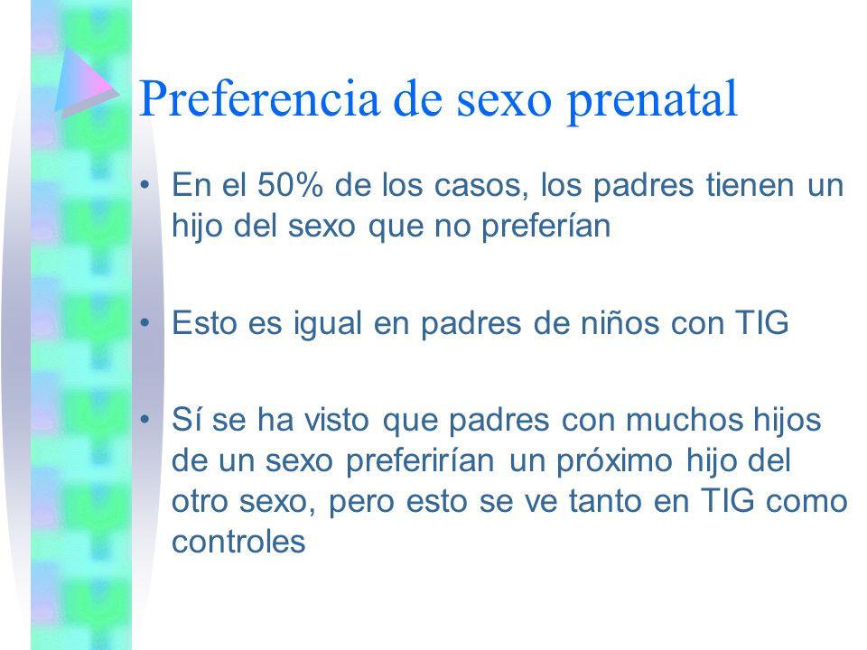 Preferencia de sexo prenatal En el 50% de los casos, los padres tienen un hijo del sexo que no preferían Esto es igual en padres de niños con TIG Sí se ha visto que padres con muchos hijos de un sexo preferirían un próximo hijo del otro sexo, pero esto se ve tanto en TIG como controles
