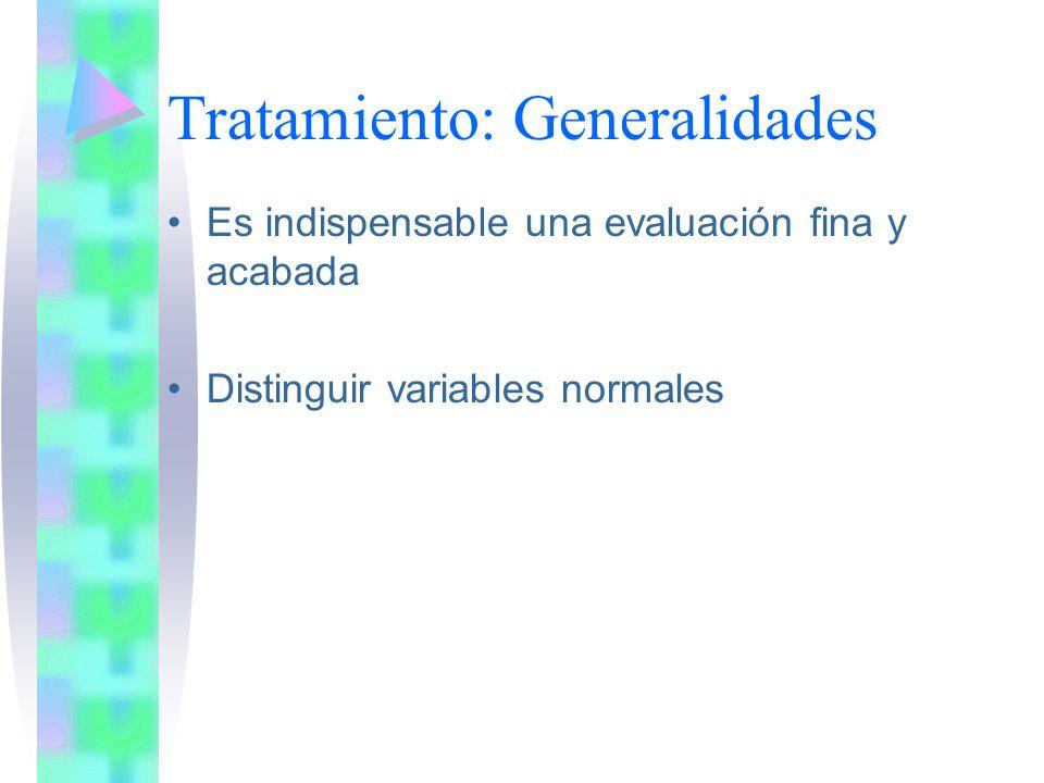 Tratamiento: Generalidades Es indispensable una evaluación fina y acabada Distinguir variables normales