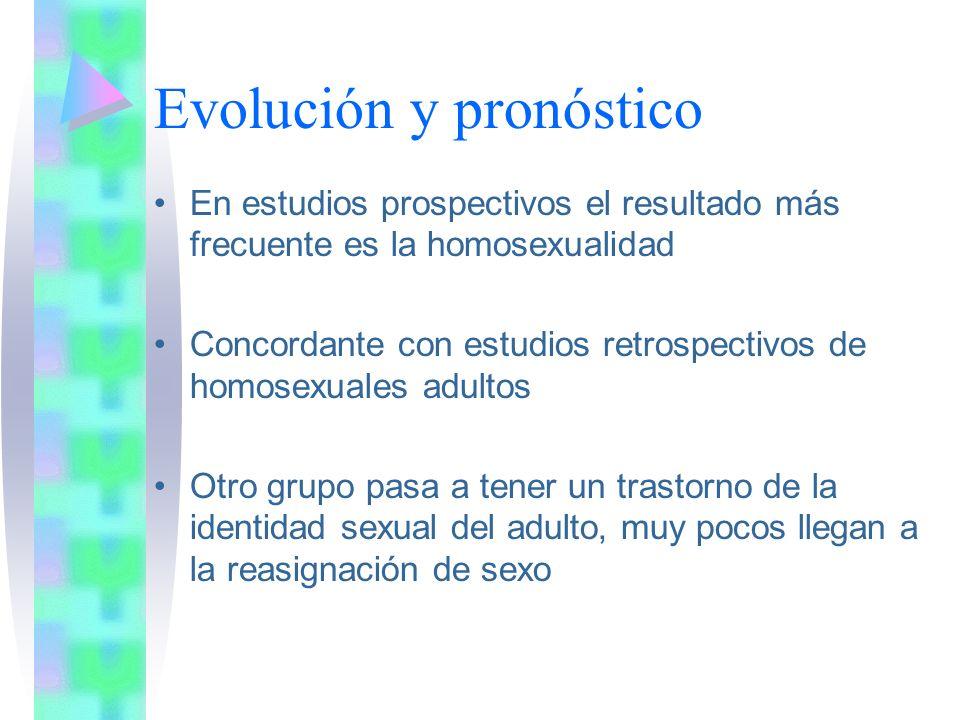 Evolución y pronóstico En estudios prospectivos el resultado más frecuente es la homosexualidad Concordante con estudios retrospectivos de homosexuales adultos Otro grupo pasa a tener un trastorno de la identidad sexual del adulto, muy pocos llegan a la reasignación de sexo