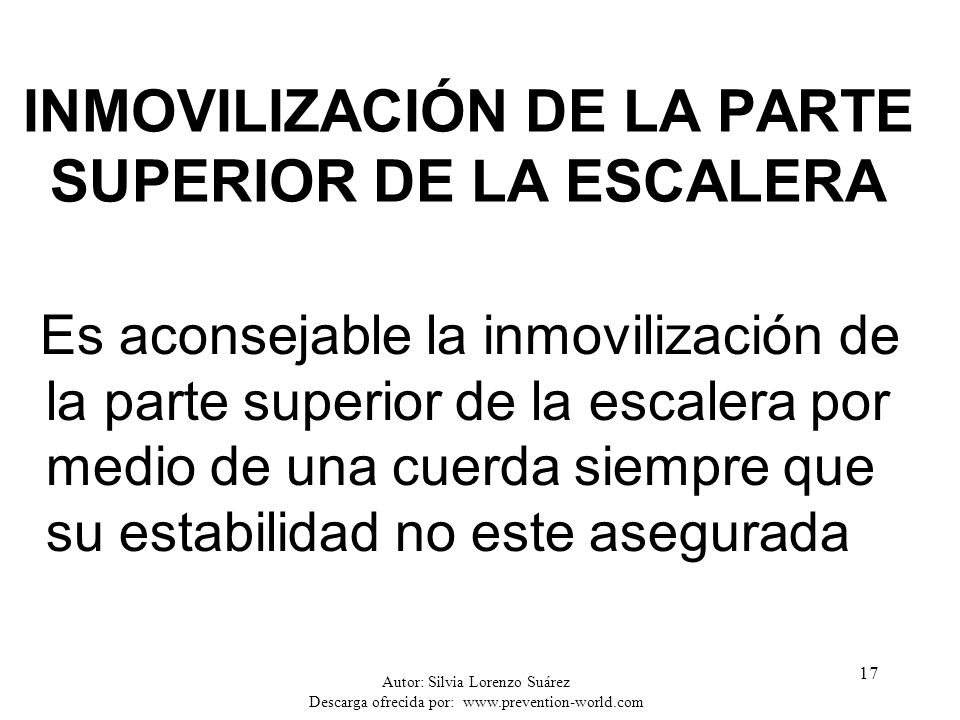 Autor: Silvia Lorenzo Suárez Descarga ofrecida por: www.prevention-world.com 17 INMOVILIZACIÓN DE LA PARTE SUPERIOR DE LA ESCALERA Es aconsejable la i