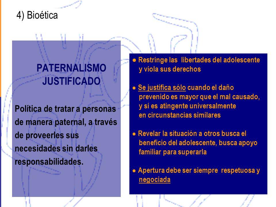 4) Bioética PATERNALISMO JUSTIFICADO Política de tratar a personas de manera paternal, a través de proveerles sus necesidades sin darles responsabilid