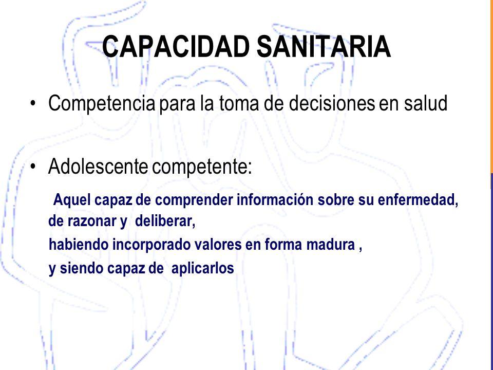 CAPACIDAD SANITARIA Competencia para la toma de decisiones en salud Adolescente competente: Aquel capaz de comprender información sobre su enfermedad,