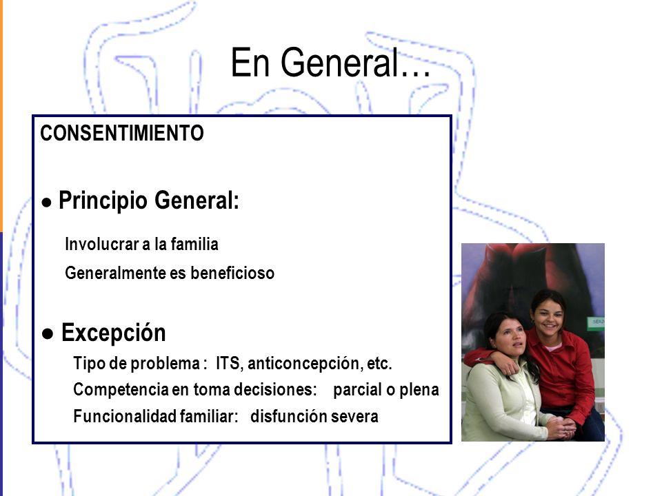 En General… CONSENTIMIENTO Principio General: Involucrar a la familia Generalmente es beneficioso Excepción Tipo de problema : ITS, anticoncepción, et