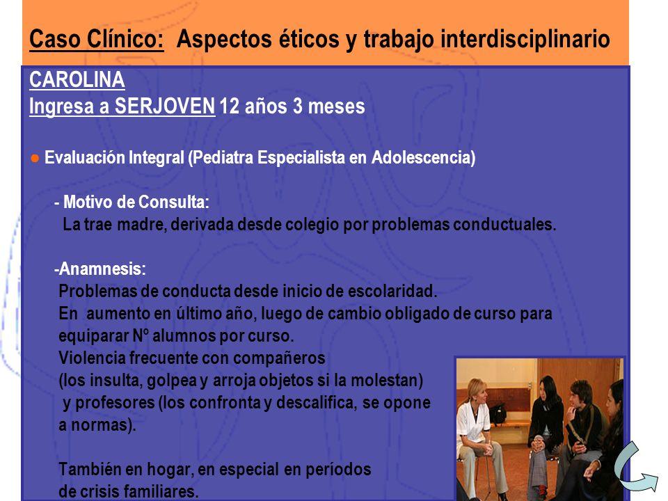 Caso Clínico: Aspectos éticos y trabajo interdisciplinario CAROLINA Ingresa a SERJOVEN 12 años 3 meses Evaluación Integral (Pediatra Especialista en A