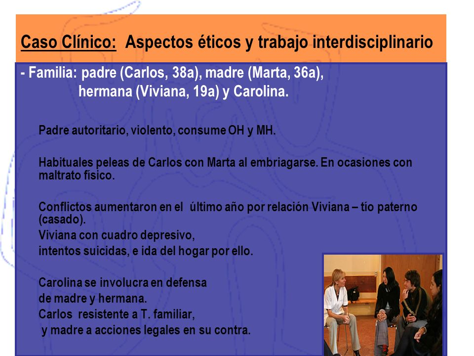 Caso Clínico: Aspectos éticos y trabajo interdisciplinario - Familia: padre (Carlos, 38a), madre (Marta, 36a), hermana (Viviana, 19a) y Carolina. Padr