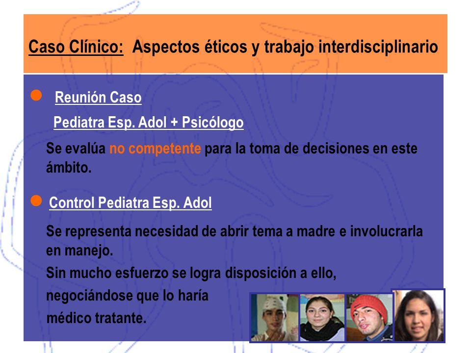 Caso Clínico: Aspectos éticos y trabajo interdisciplinario Reunión Caso Pediatra Esp. Adol + Psicólogo Se evalúa no competente para la toma de decisio