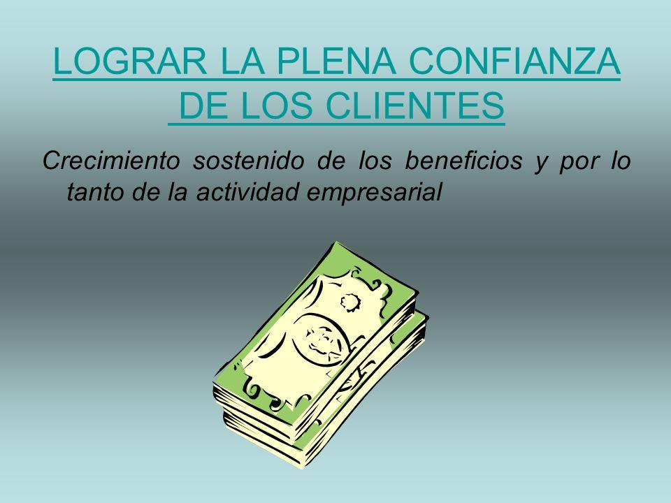 LOGRAR LA PLENA CONFIANZA DE LOS CLIENTES Crecimiento sostenido de los beneficios y por lo tanto de la actividad empresarial