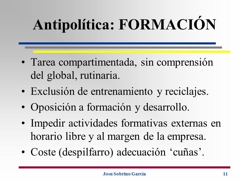 Josu Sobrino García11 Antipolítica: FORMACIÓN Tarea compartimentada, sin comprensión del global, rutinaria. Exclusión de entrenamiento y reciclajes. O