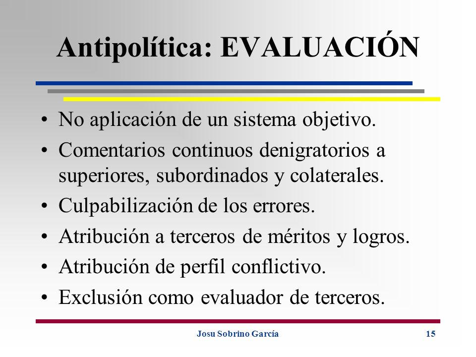 Josu Sobrino García15 Antipolítica: EVALUACIÓN No aplicación de un sistema objetivo. Comentarios continuos denigratorios a superiores, subordinados y