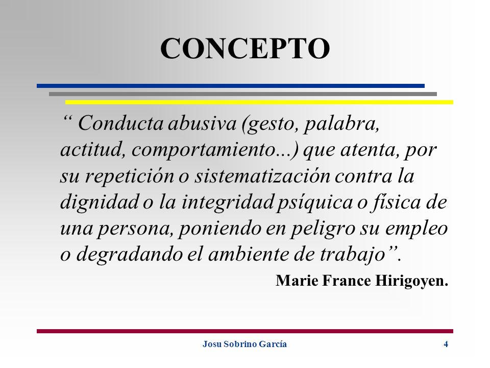 Josu Sobrino García4 CONCEPTO Conducta abusiva (gesto, palabra, actitud, comportamiento...) que atenta, por su repetición o sistematización contra la