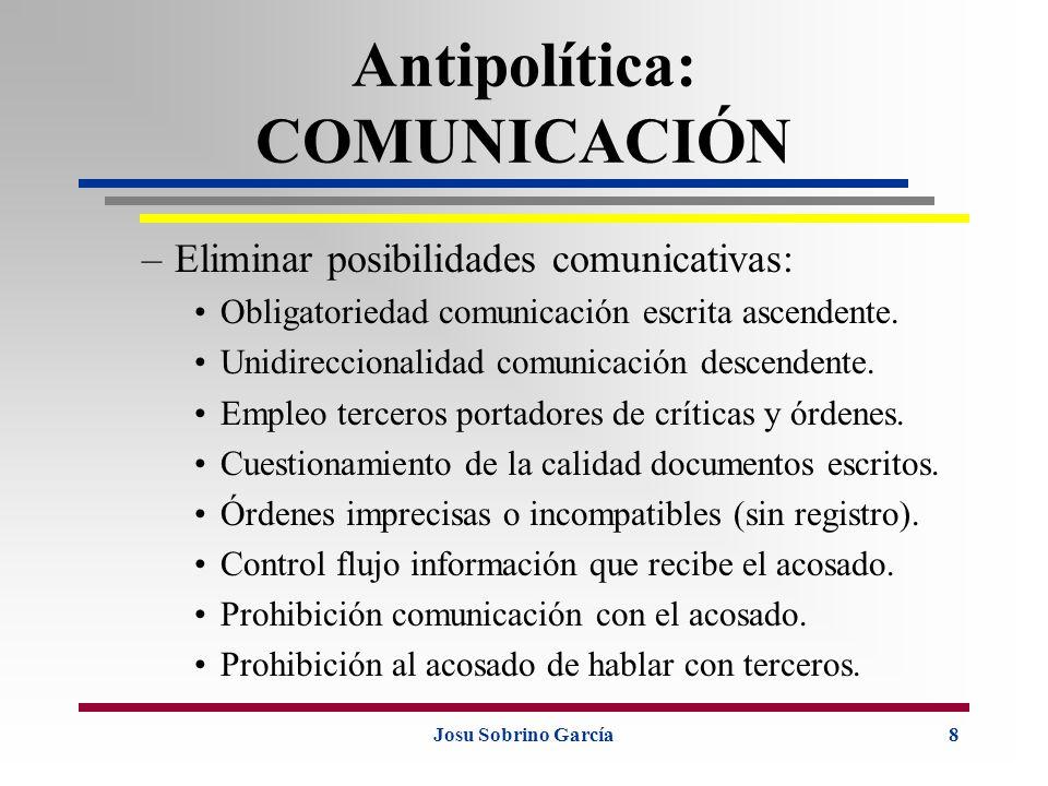 Josu Sobrino García8 Antipolítica: COMUNICACIÓN –Eliminar posibilidades comunicativas: Obligatoriedad comunicación escrita ascendente. Unidireccionali