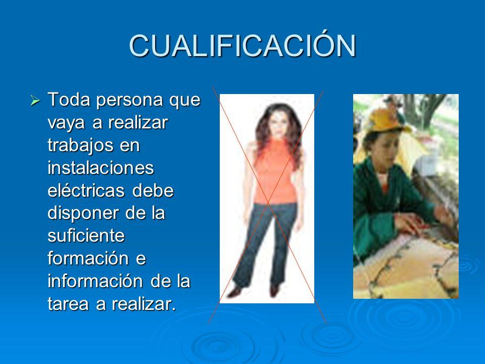 CUALIFICACIÓN Toda persona que vaya a realizar trabajos en instalaciones eléctricas debe disponer de la suficiente formación e información de la tarea