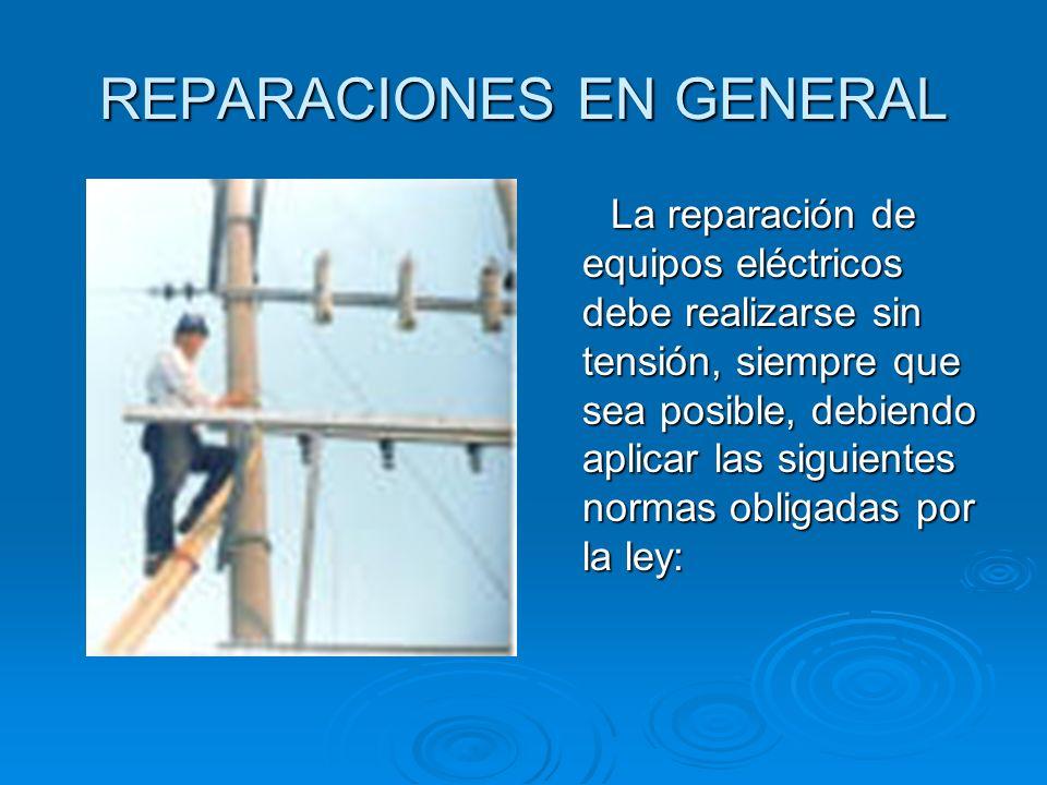 REPARACIONES EN GENERAL La reparación de equipos eléctricos debe realizarse sin tensión, siempre que sea posible, debiendo aplicar las siguientes norm