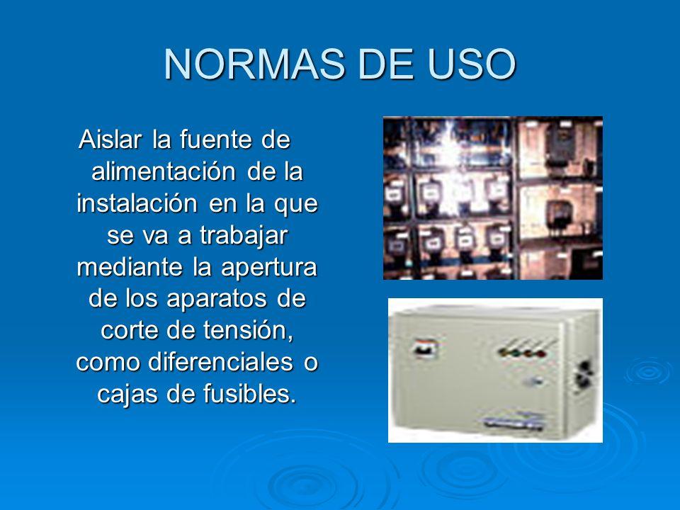 NORMAS DE USO Aislar la fuente de alimentación de la instalación en la que se va a trabajar mediante la apertura de los aparatos de corte de tensión,
