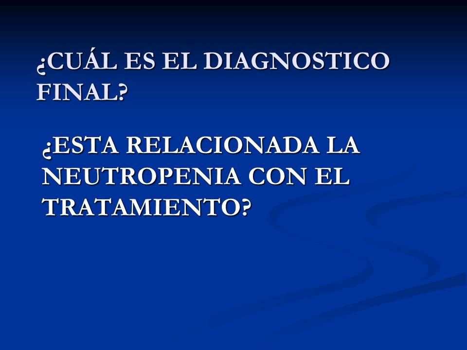 ¿CUÁL ES EL DIAGNOSTICO FINAL? ¿ESTA RELACIONADA LA NEUTROPENIA CON EL TRATAMIENTO?