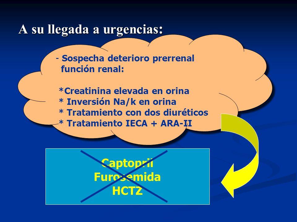 A su llegada a urgencias : - Sospecha deterioro prerrenal función renal: *Creatinina elevada en orina * Inversión Na/k en orina * Tratamiento con dos