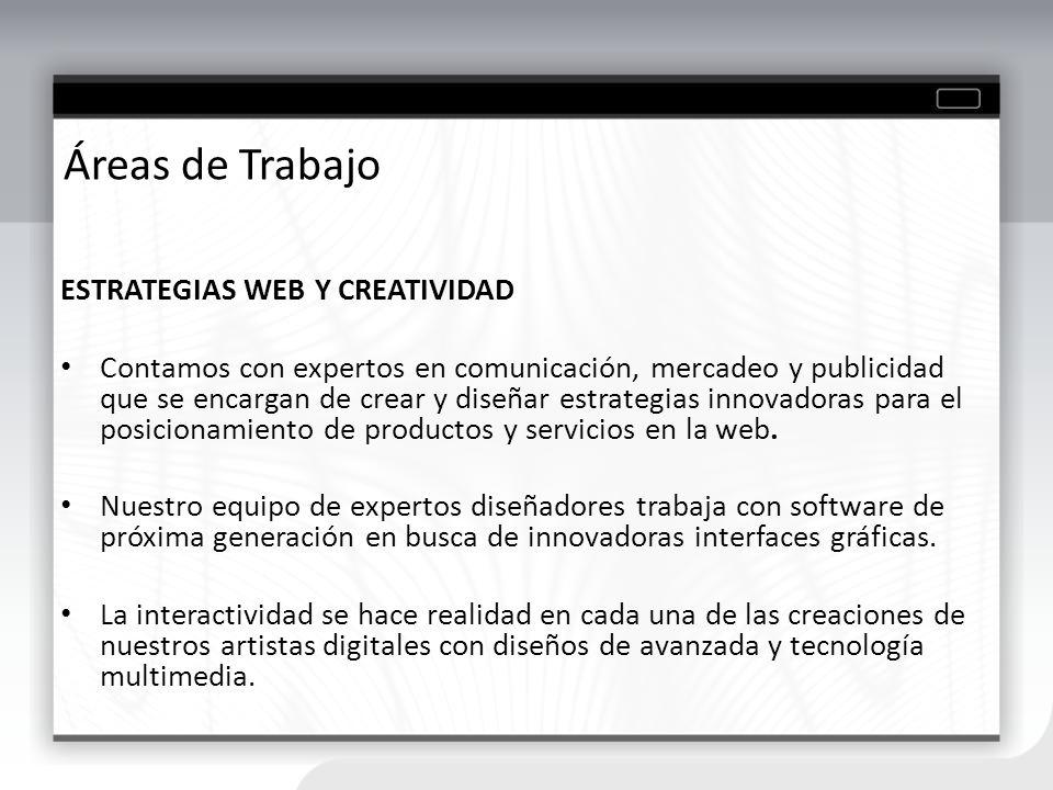Áreas de Trabajo ESTRATEGIAS WEB Y CREATIVIDAD Contamos con expertos en comunicación, mercadeo y publicidad que se encargan de crear y diseñar estrate